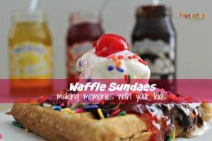 "Waffle Sundaes – creating memories with ""kid created"" desserts"