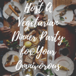 10 Ways to Host A Vegetarian Dinner Party for Your Omnivorous Friends